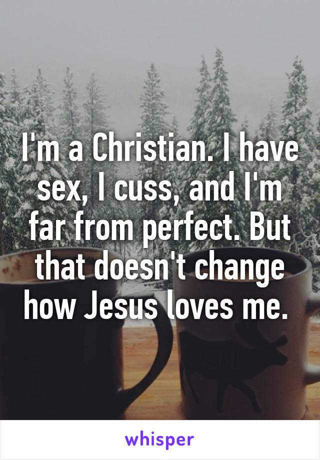 I'm a Christian. I have sex, I cuss, and I'm far from perfect. But that doesn't change how Jesus loves me.