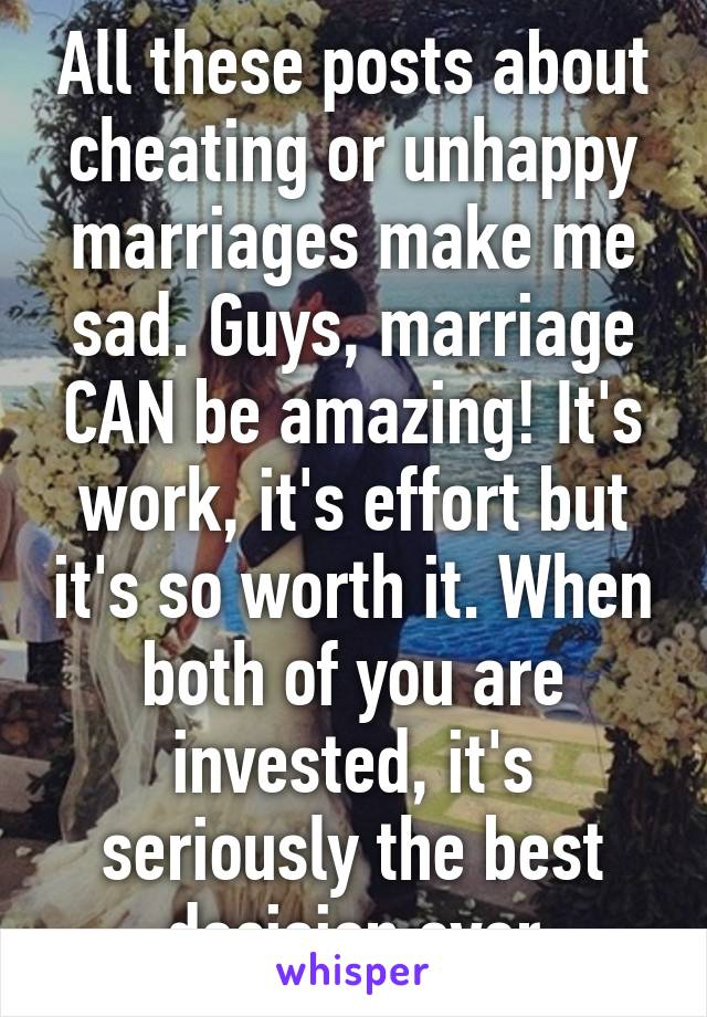 All these posts about cheating or unhappy marriages make me sad. Guys, marriage CAN be amazing! It's work, it's effort but it's so worth it. When both of you are invested, it's seriously the best decision ever