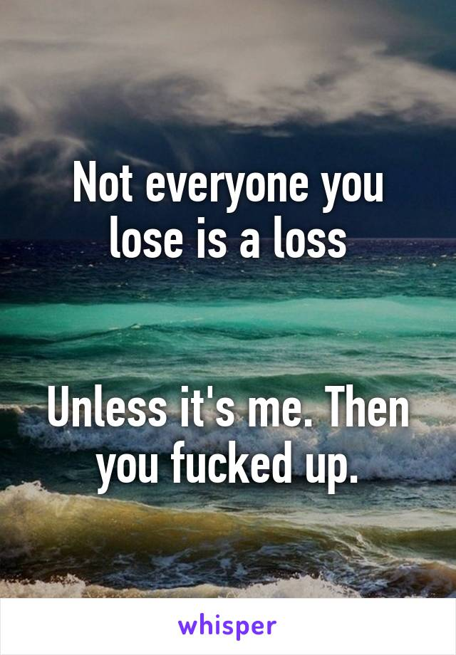 Not everyone you lose is a loss   Unless it's me. Then you fucked up.