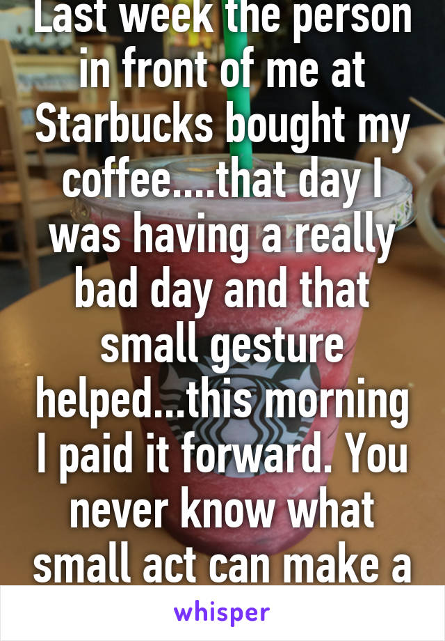 Last week the person in front of me at Starbucks bought my coffee....that day I was having a really bad day and that small gesture helped...this morning I paid it forward. You never know what small act can make a difference