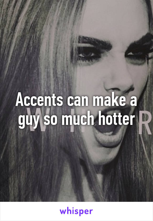 Accents can make a guy so much hotter