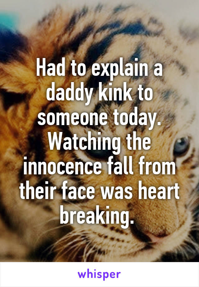 Had to explain a daddy kink to someone today. Watching the innocence fall from their face was heart breaking.