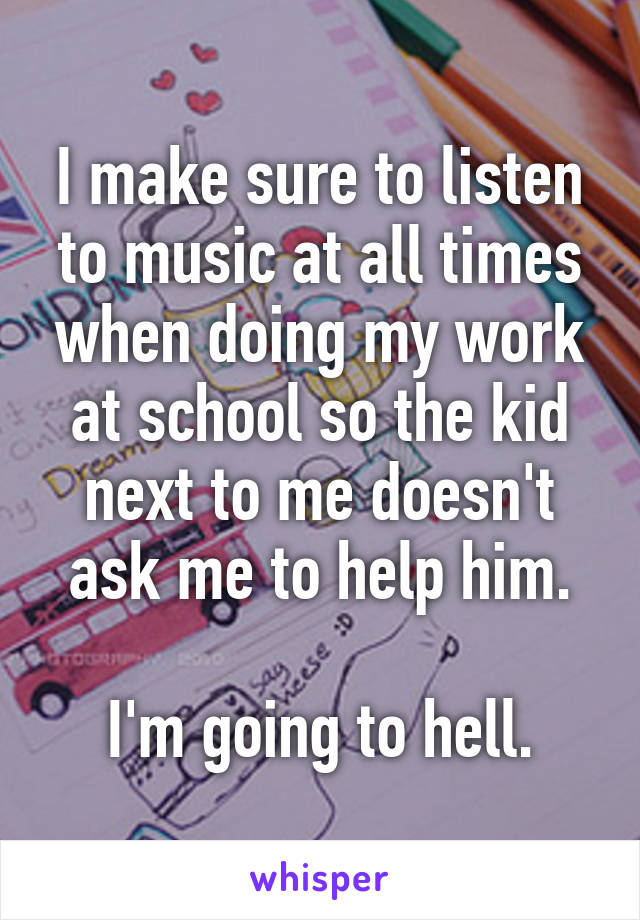 I make sure to listen to music at all times when doing my work at school so the kid next to me doesn't ask me to help him.  I'm going to hell.
