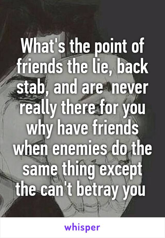 What's the point of friends the lie, back stab, and are  never really there for you why have friends when enemies do the same thing except the can't betray you