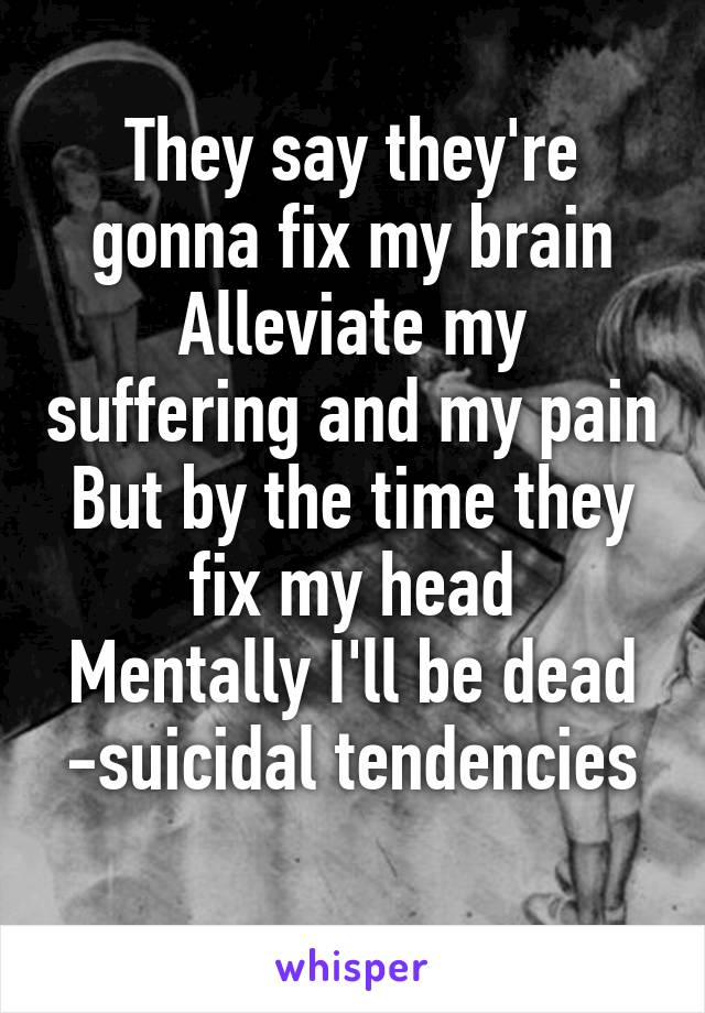 They say they're gonna fix my brain Alleviate my suffering and my pain But by the time they fix my head Mentally I'll be dead -suicidal tendencies