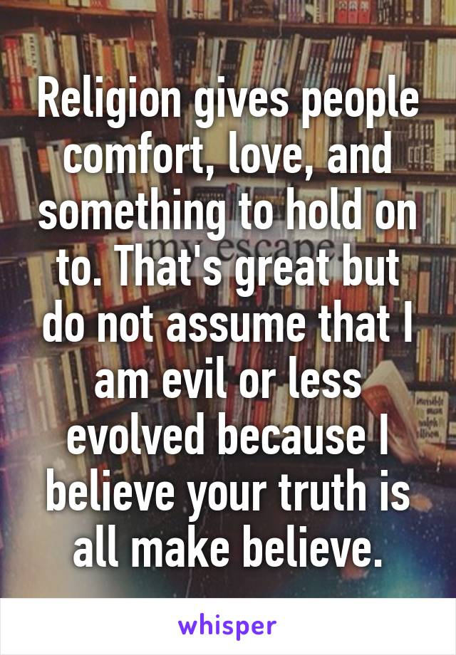 Religion gives people comfort, love, and something to hold on to. That's great but do not assume that I am evil or less evolved because I believe your truth is all make believe.