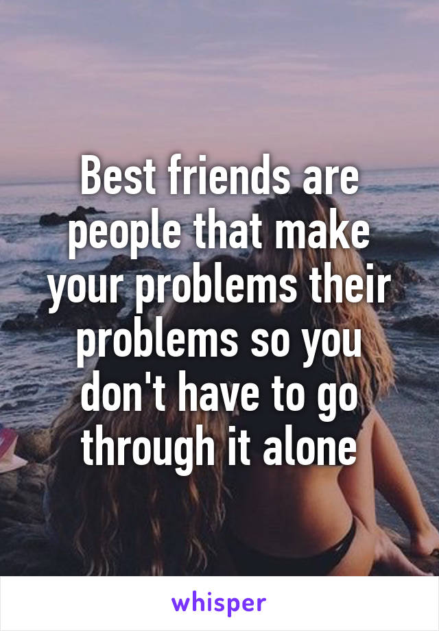 Best friends are people that make your problems their problems so you don't have to go through it alone