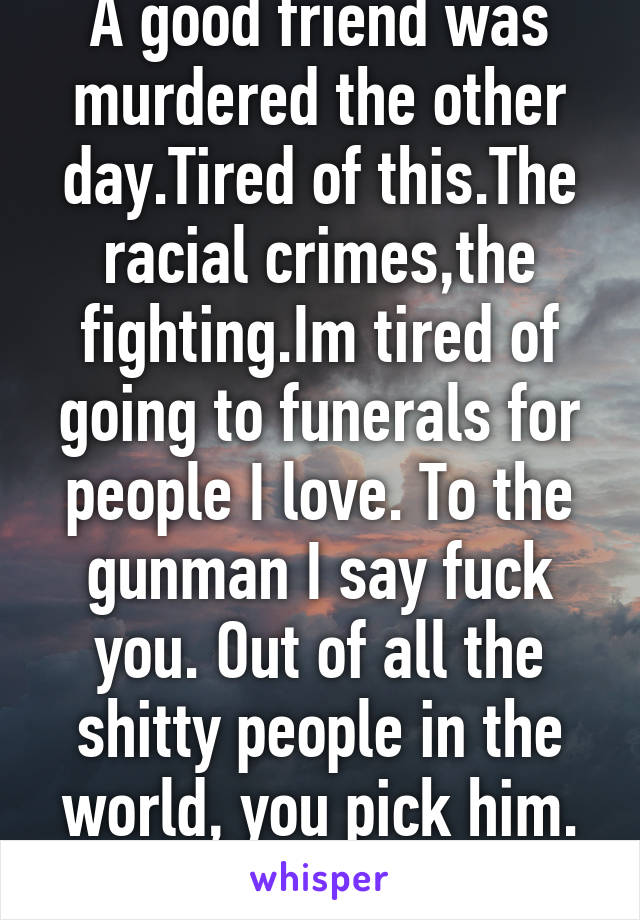 A good friend was murdered the other day.Tired of this.The racial crimes,the fighting.Im tired of going to funerals for people I love. To the gunman I say fuck you. Out of all the shitty people in the world, you pick him. #RIPKILO