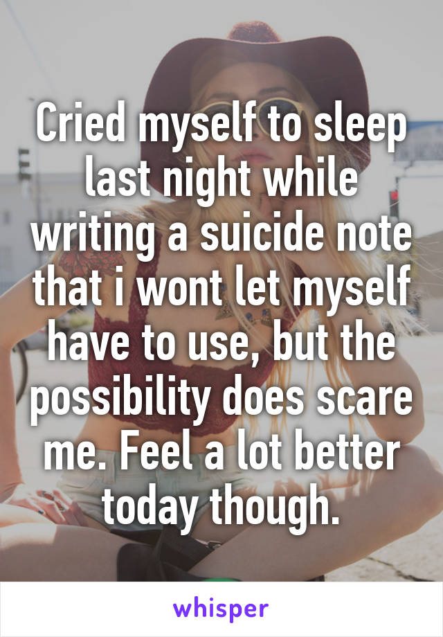 Cried myself to sleep last night while writing a suicide note that i wont let myself have to use, but the possibility does scare me. Feel a lot better today though.
