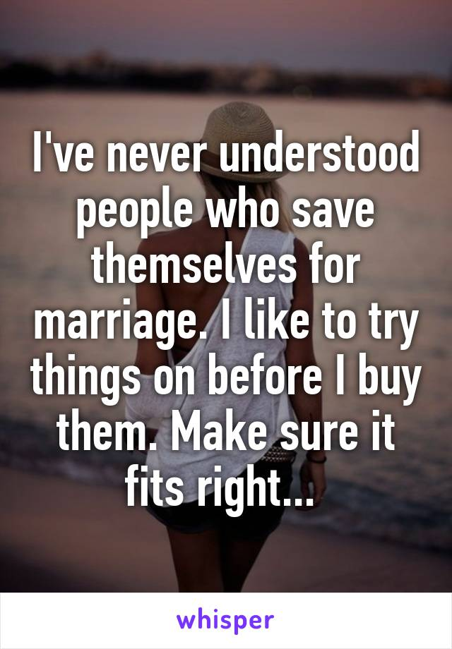 I've never understood people who save themselves for marriage. I like to try things on before I buy them. Make sure it fits right...