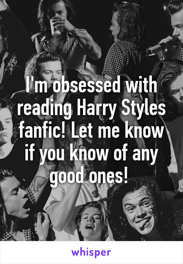 I'm obsessed with reading Harry Styles fanfic! Let me know if you know of any good ones!