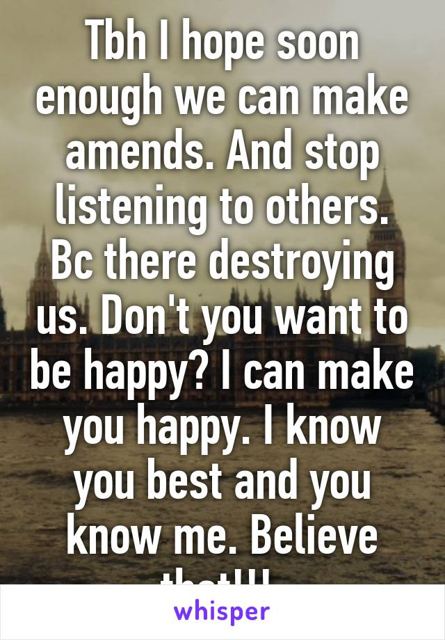 Tbh I hope soon enough we can make amends. And stop listening to others. Bc there destroying us. Don't you want to be happy? I can make you happy. I know you best and you know me. Believe that!!!