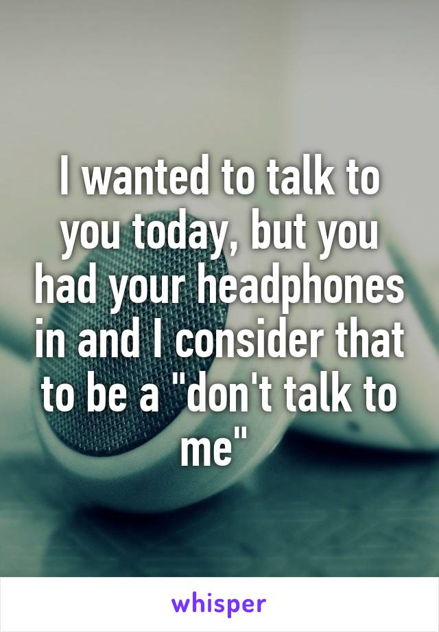 """I wanted to talk to you today, but you had your headphones in and I consider that to be a """"don't talk to me"""""""