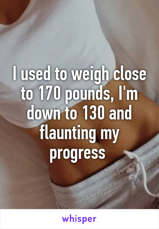 I used to weigh close to 170 pounds, I'm down to 130 and flaunting my progress