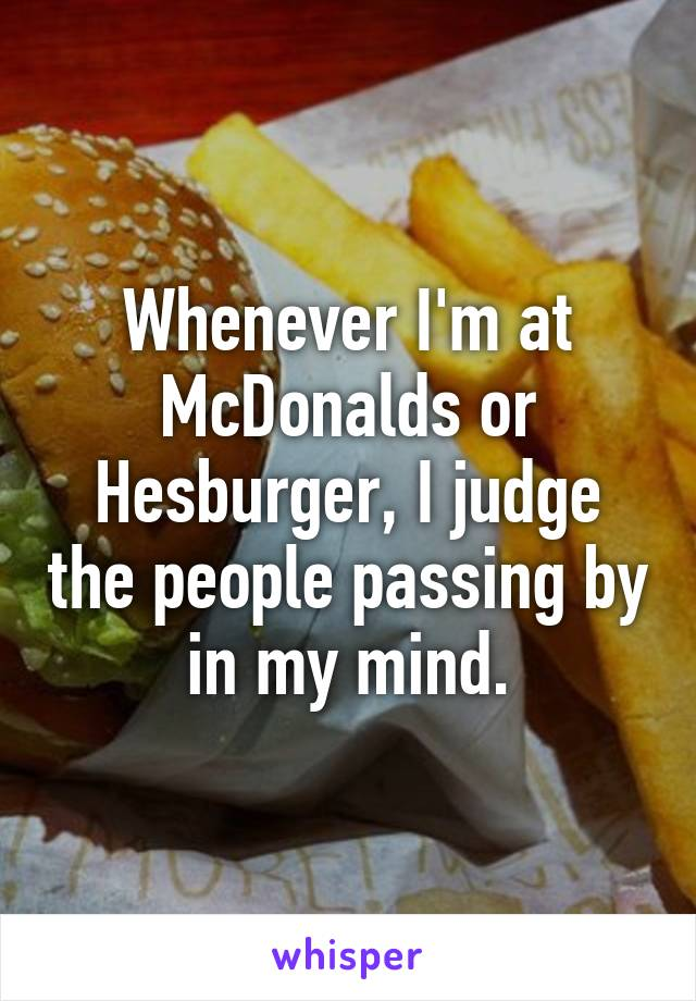 Whenever I'm at McDonalds or Hesburger, I judge the people passing by in my mind.