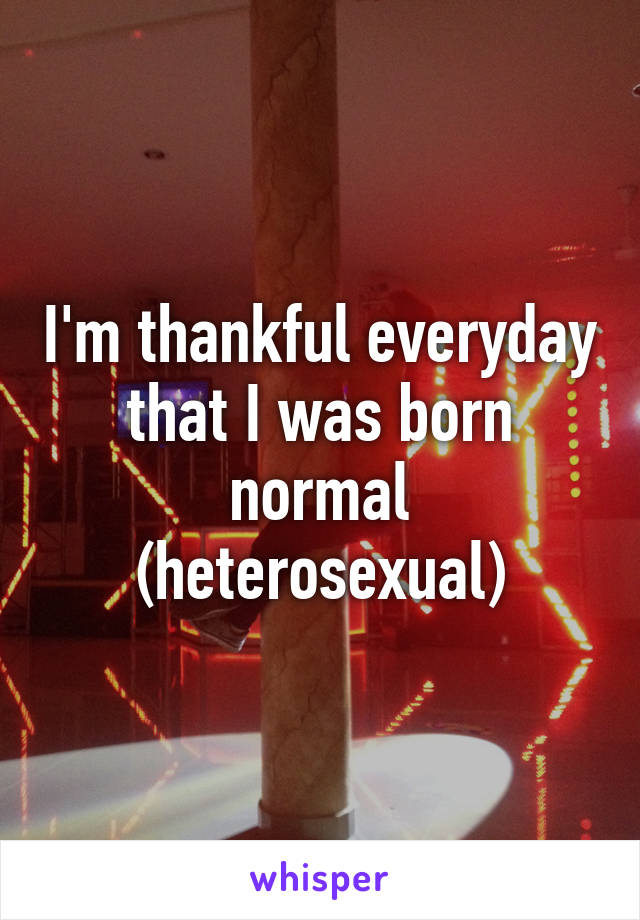 I'm thankful everyday that I was born normal (heterosexual)