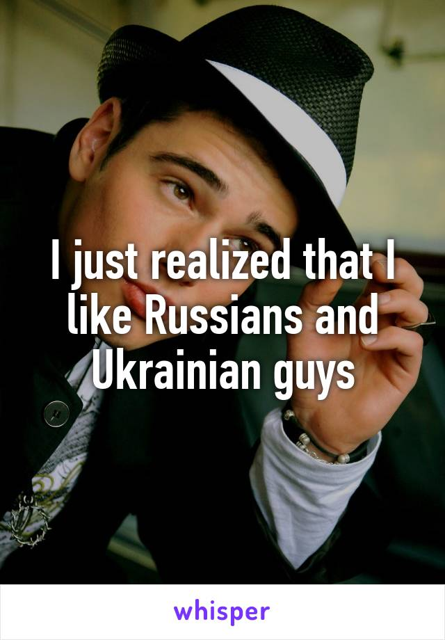 I just realized that I like Russians and Ukrainian guys