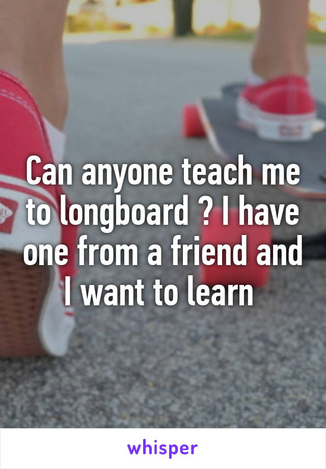 Can anyone teach me to longboard ? I have one from a friend and I want to learn