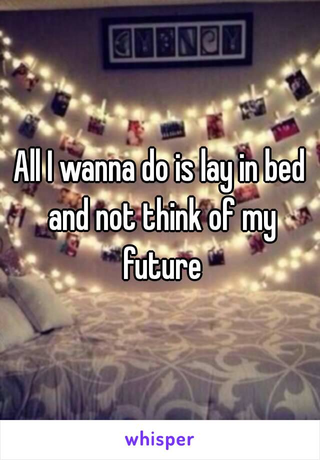 All I wanna do is lay in bed and not think of my future