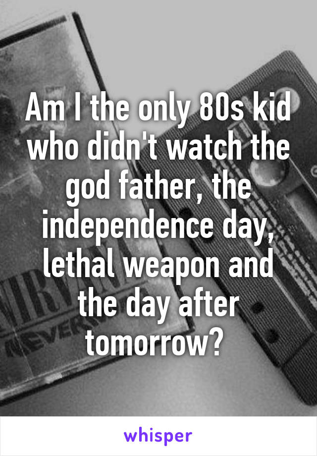 Am I the only 80s kid who didn't watch the god father, the independence day, lethal weapon and the day after tomorrow?