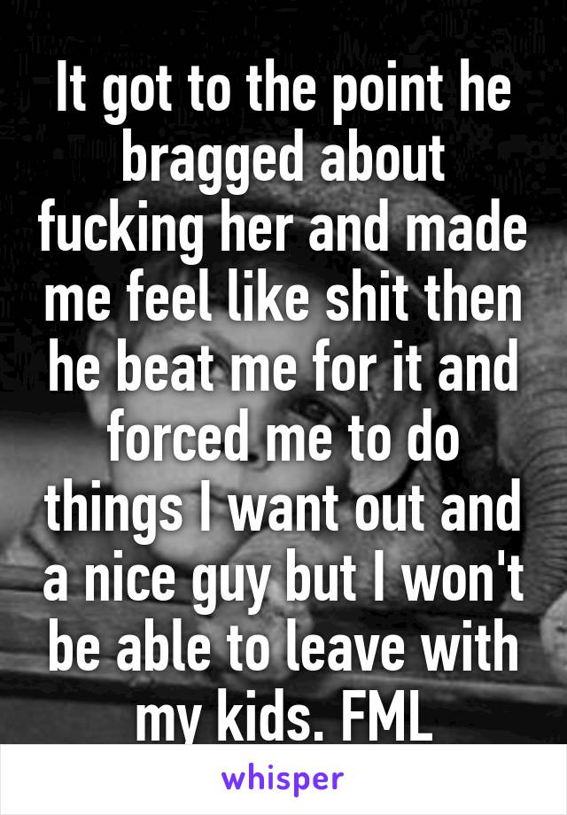 It got to the point he bragged about fucking her and made me feel like shit then he beat me for it and forced me to do things I want out and a nice guy but I won't be able to leave with my kids. FML