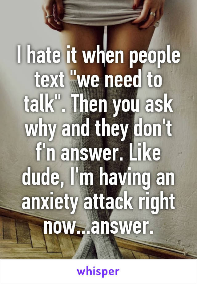 """I hate it when people text """"we need to talk"""". Then you ask why and they don't f'n answer. Like dude, I'm having an anxiety attack right now...answer."""