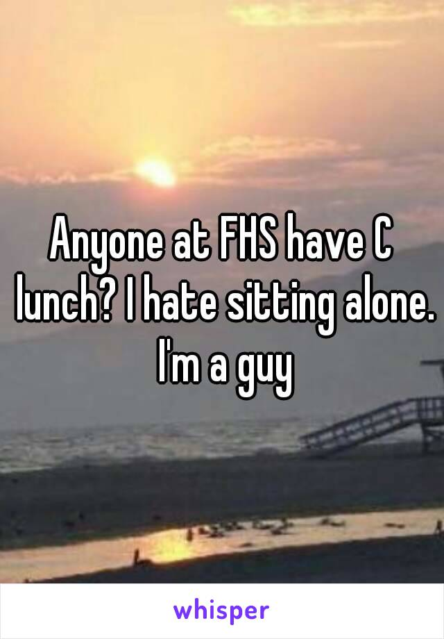 Anyone at FHS have C lunch? I hate sitting alone. I'm a guy