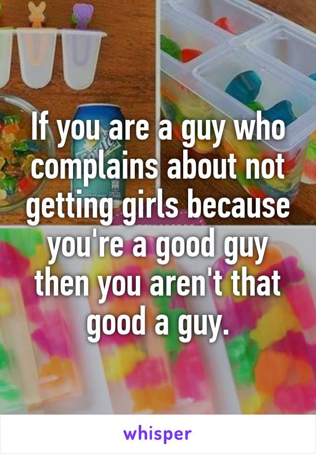 If you are a guy who complains about not getting girls because you're a good guy then you aren't that good a guy.