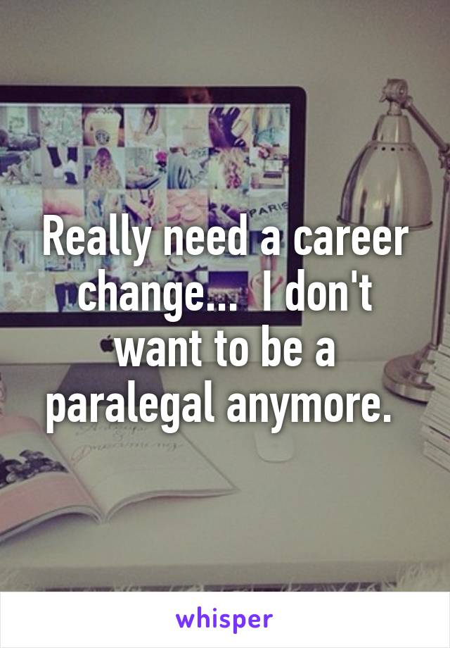 Really need a career change...  I don't want to be a paralegal anymore.
