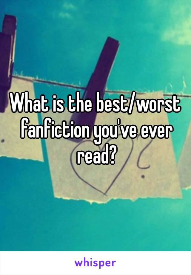 What is the best/worst fanfiction you've ever read?