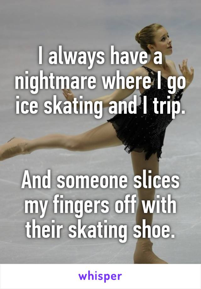 I always have a nightmare where I go ice skating and I trip.   And someone slices my fingers off with their skating shoe.