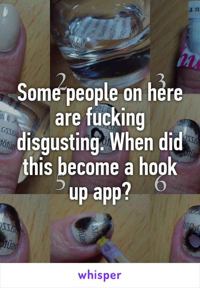 Some people on here are fucking disgusting. When did this become a hook up app?