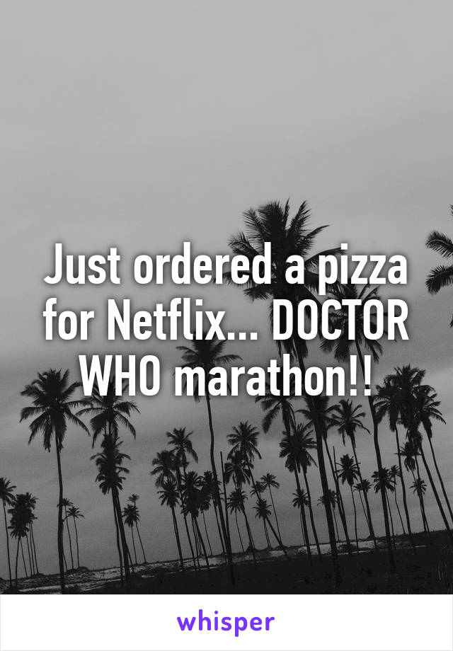 Just ordered a pizza for Netflix... DOCTOR WHO marathon!!