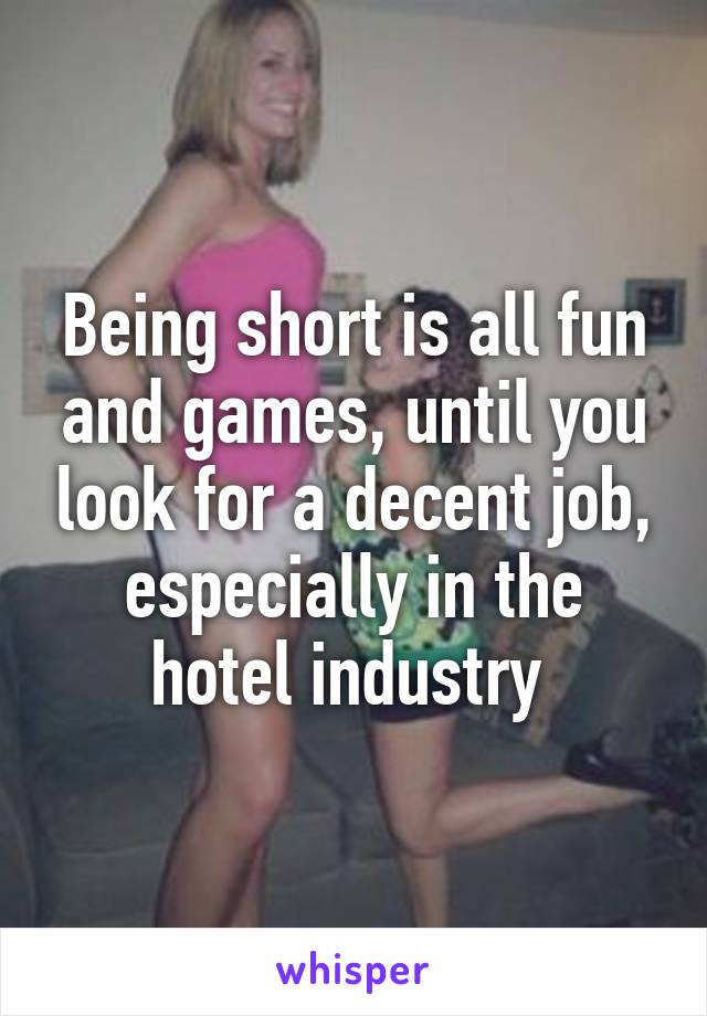 Being short is all fun and games, until you look for a decent job, especially in the hotel industry