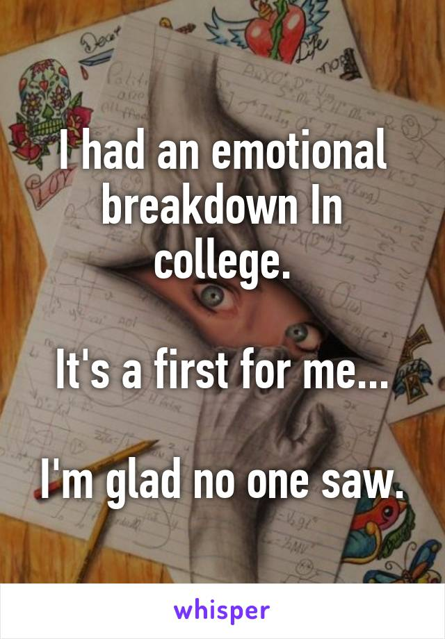 I had an emotional breakdown In college.  It's a first for me...  I'm glad no one saw.