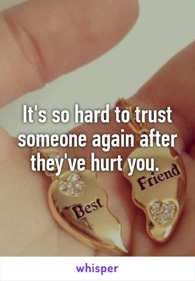 It's so hard to trust someone again after they've hurt you.