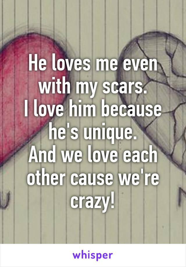 He loves me even with my scars. I love him because he's unique. And we love each other cause we're crazy!