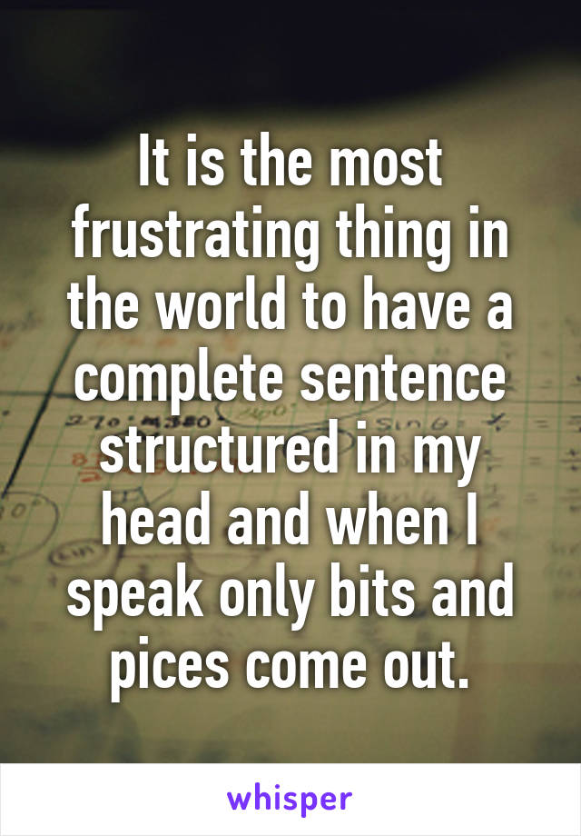 It is the most frustrating thing in the world to have a complete sentence structured in my head and when I speak only bits and pices come out.