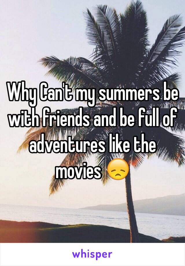 Why Can't my summers be with friends and be full of adventures like the movies 😞