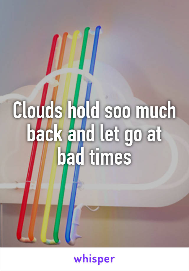 Clouds hold soo much back and let go at bad times