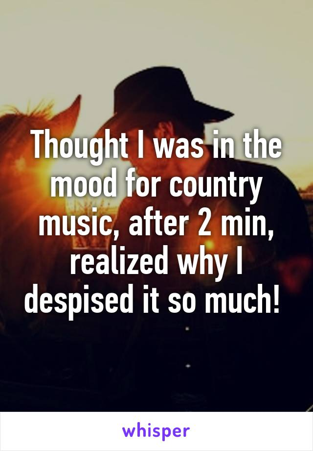 Thought I was in the mood for country music, after 2 min, realized why I despised it so much!