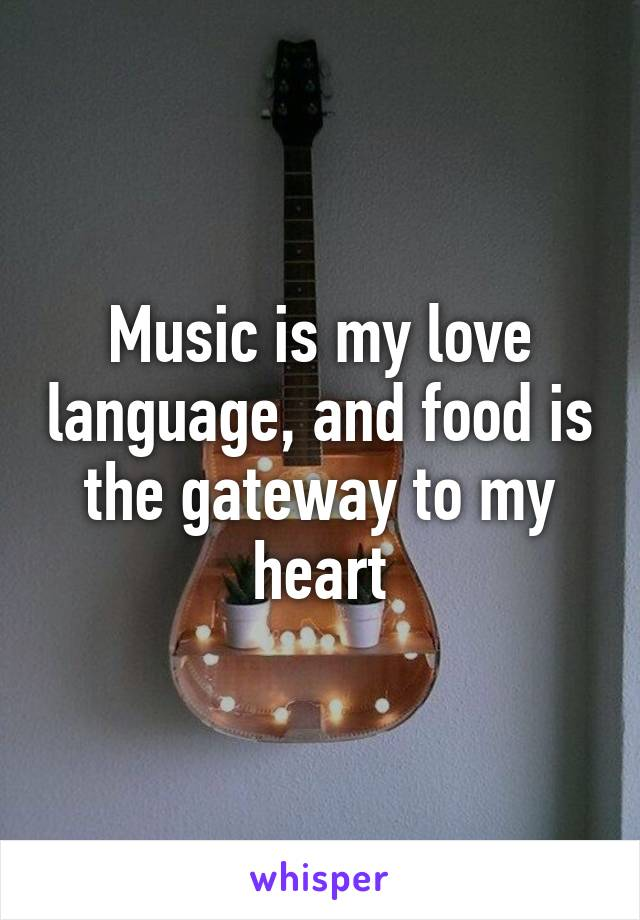 Music is my love language, and food is the gateway to my heart
