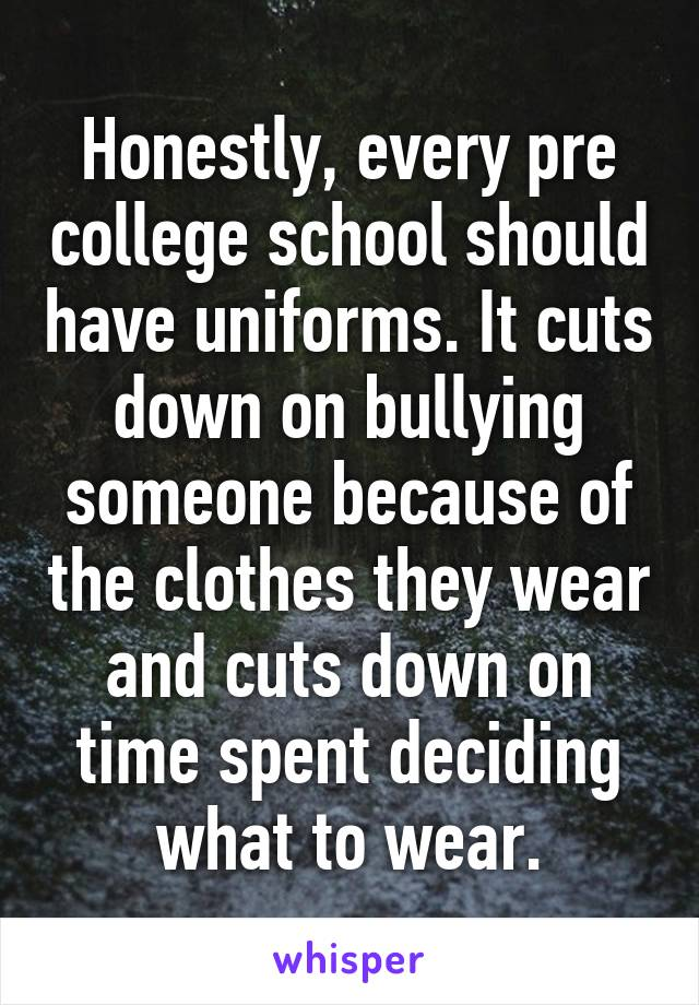 Honestly, every pre college school should have uniforms. It cuts down on bullying someone because of the clothes they wear and cuts down on time spent deciding what to wear.