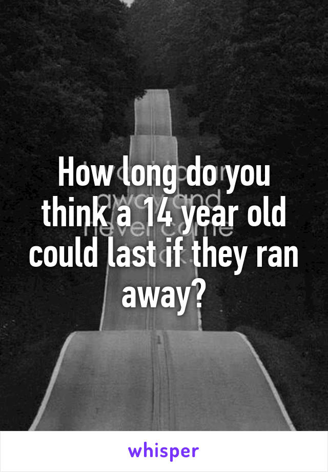 How long do you think a 14 year old could last if they ran away?