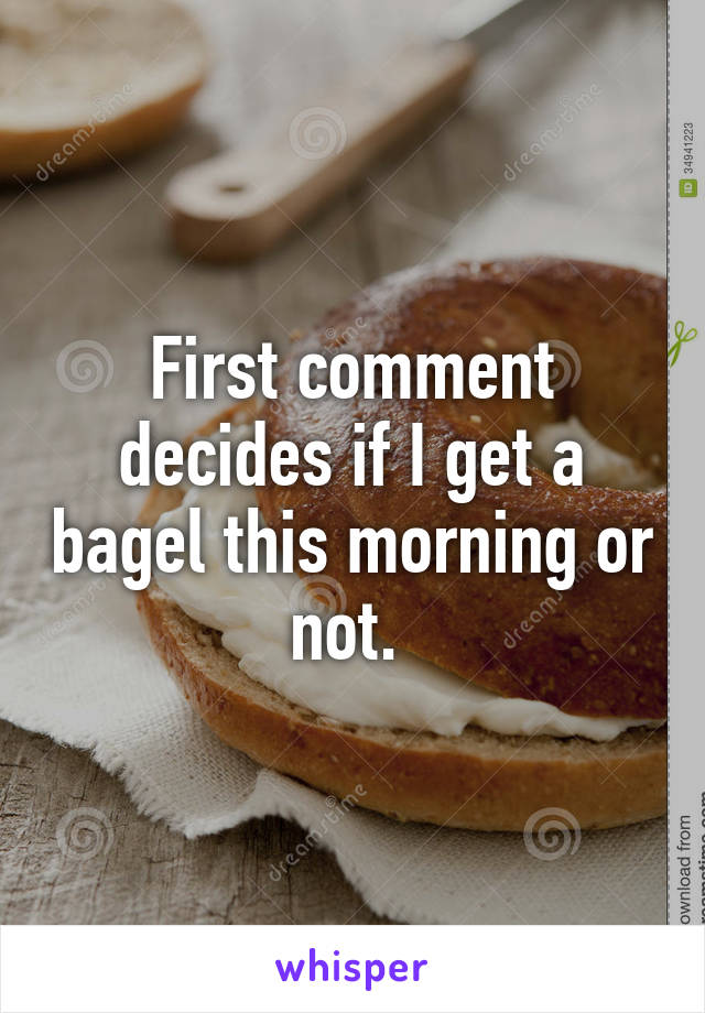 First comment decides if I get a bagel this morning or not.
