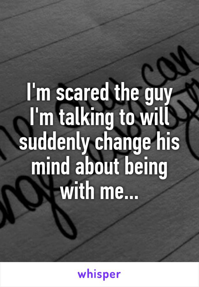 I'm scared the guy I'm talking to will suddenly change his mind about being with me...