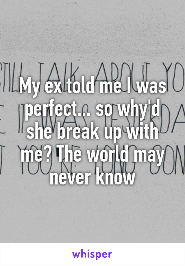 My ex told me I was perfect... so why'd she break up with me? The world may never know