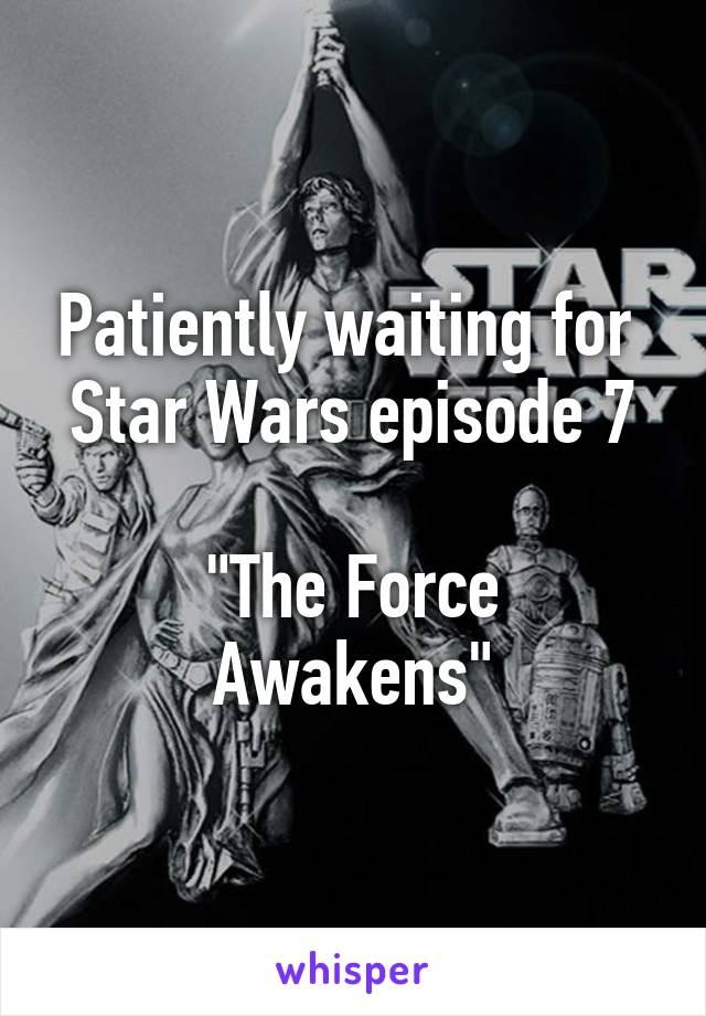 """Patiently waiting for  Star Wars episode 7  """"The Force Awakens"""""""