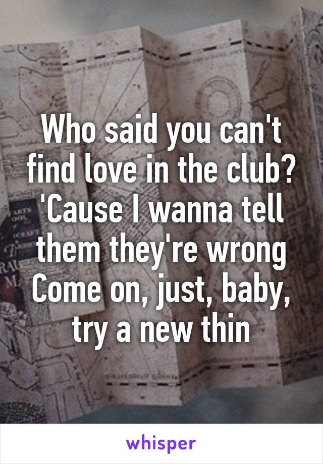 Who said you can't find love in the club? 'Cause I wanna tell them they're wrong Come on, just, baby, try a new thin