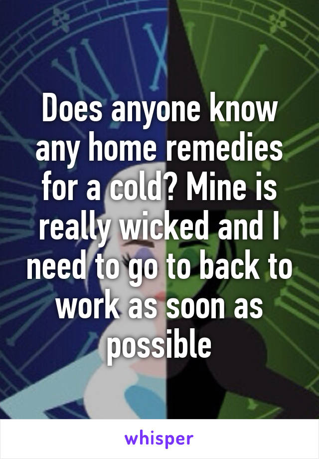 Does anyone know any home remedies for a cold? Mine is really wicked and I need to go to back to work as soon as possible